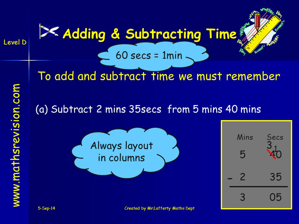 To add and subtract time we must remember 5-Sep-14Created by Mr.Lafferty Maths Dept   Level D Adding & Subtracting Time MinsSecs - 60 secs = 1min (a) Subtract 2 mins 35secs from 5 mins 40 mins Always layout in columns