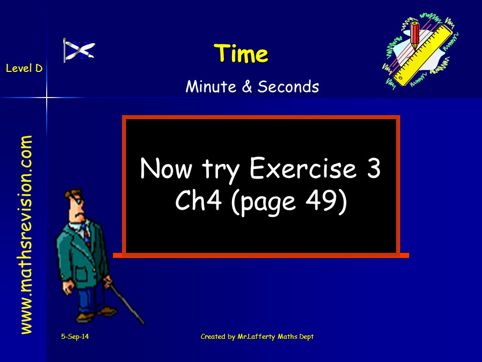 5-Sep-14Created by Mr.Lafferty Maths Dept Now try Exercise 3 Ch4 (page 49)   Time Minute & Seconds Level D