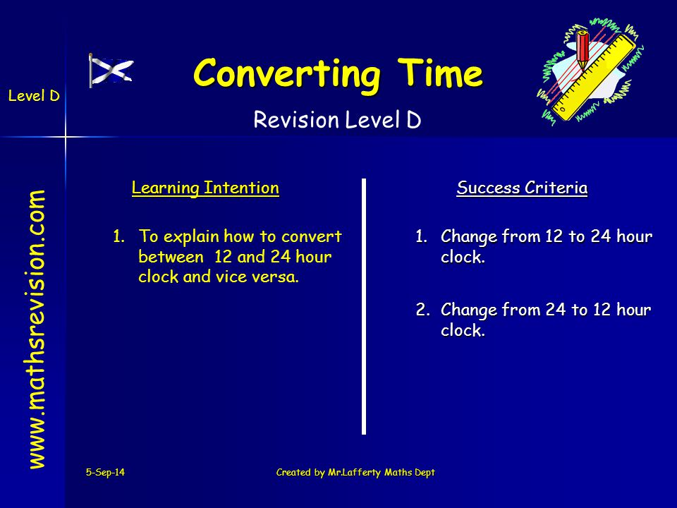 5-Sep-14Created by Mr.Lafferty Maths Dept   Learning Intention Success Criteria 2.Change from 24 to 12 hour clock.