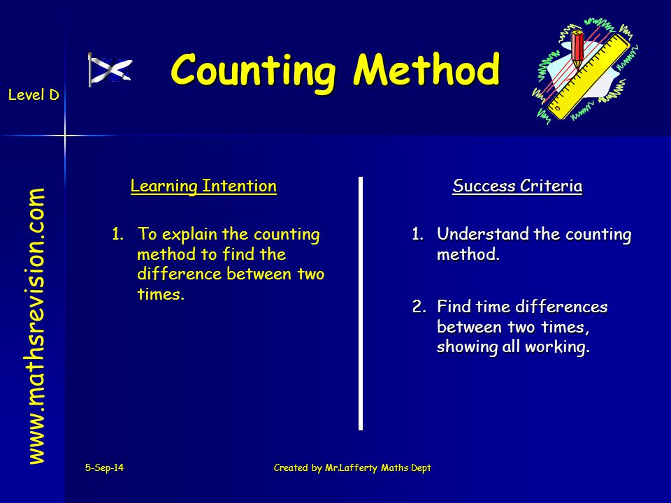To add and subtract time we must remember 5-Sep-14Created by Mr.Lafferty Maths Dept www.mathsrevision.com Level D Adding & Subtracting Time MinsSecs - 60 secs = 1min (a) Subtract 2 mins 35secs from 5 mins 40 mins Always layout in columns 540 235 305 3 1