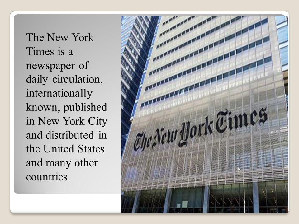 The New York Times is a newspaper of daily circulation, internationally known, published in New York City and distributed in the United States and many other countries.