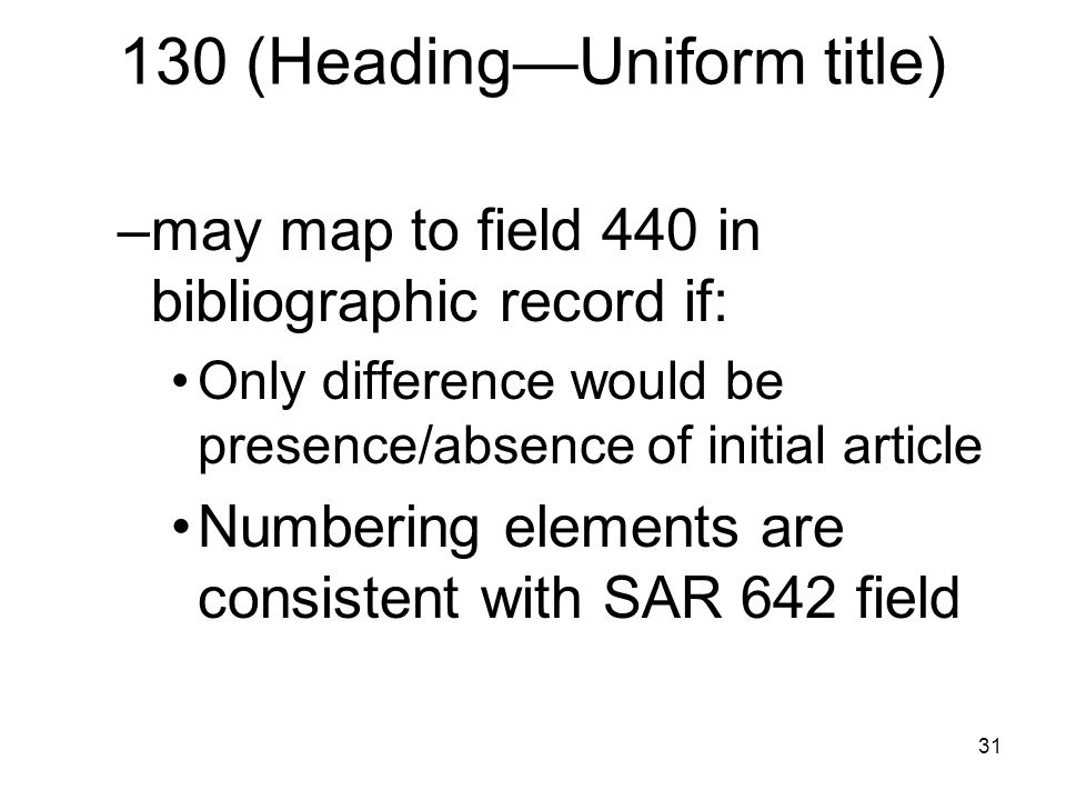 31 130 (Heading—Uniform title) –may map to field 440 in bibliographic record if: Only difference would be presence/absence of initial article Numbering elements are consistent with SAR 642 field