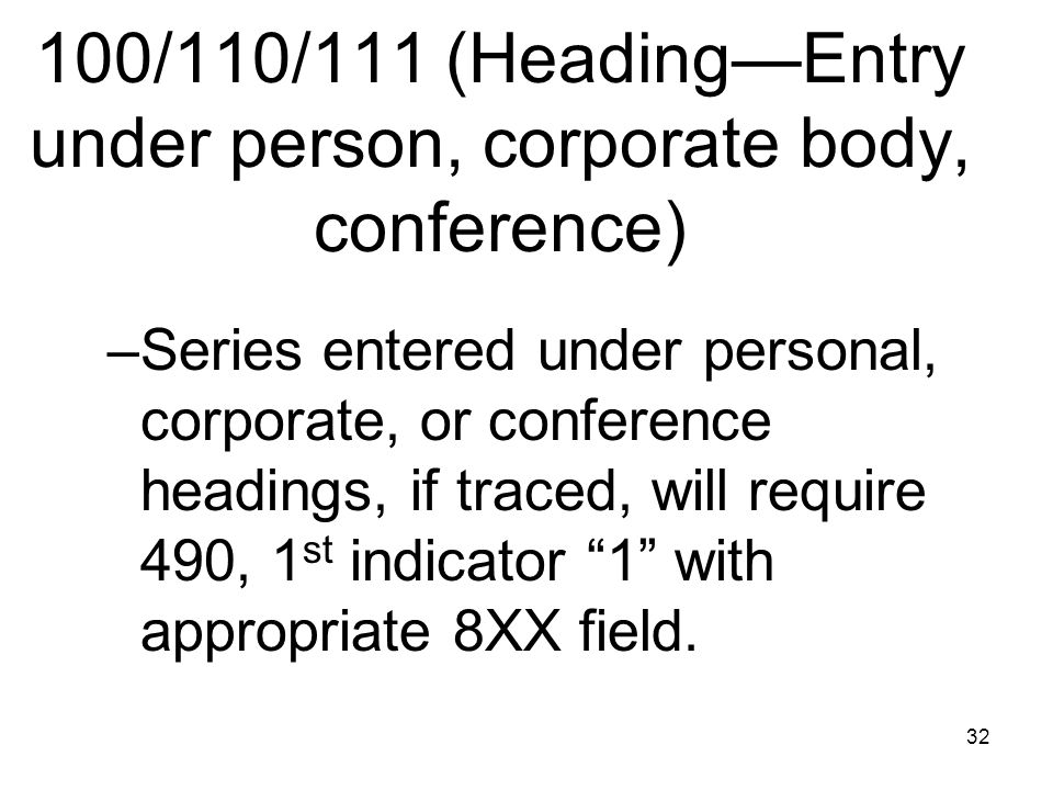 32 100/110/111 (Heading—Entry under person, corporate body, conference) –Series entered under personal, corporate, or conference headings, if traced, will require 490, 1 st indicator 1 with appropriate 8XX field.