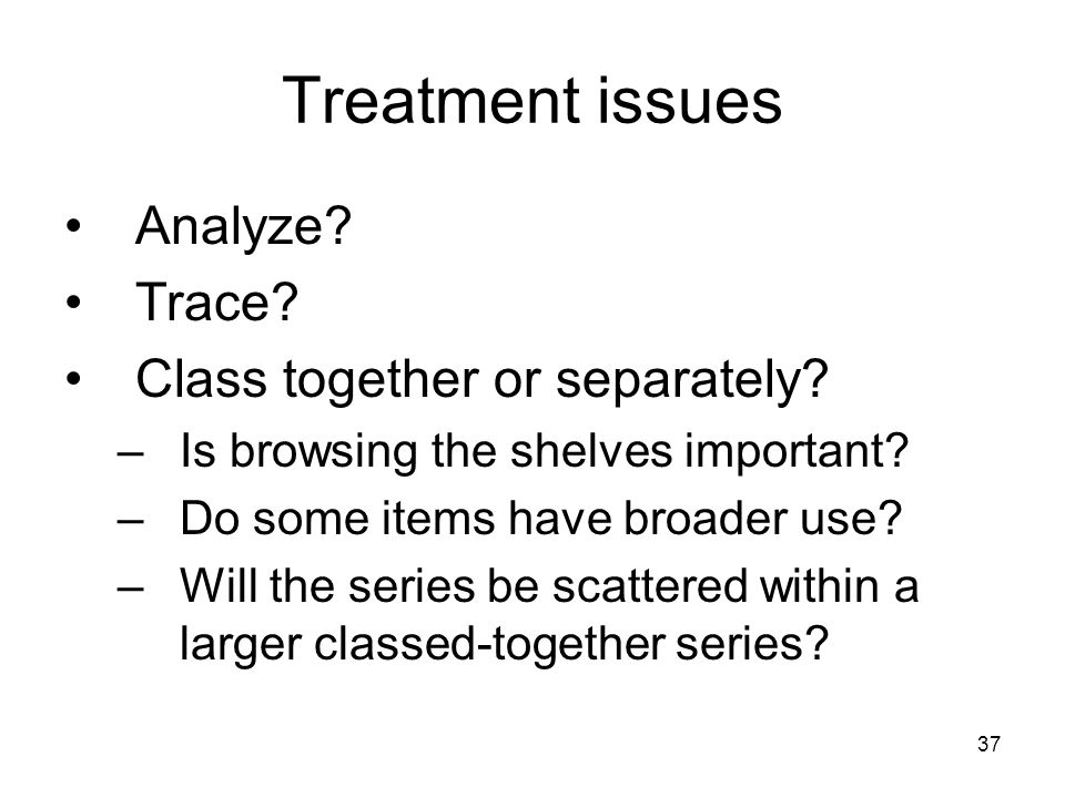 37 Treatment issues Analyze. Trace. Class together or separately.