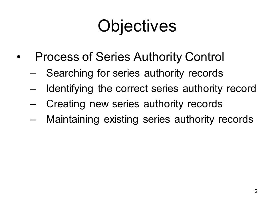 2 Objectives Process of Series Authority Control –Searching for series authority records –Identifying the correct series authority record –Creating new series authority records –Maintaining existing series authority records