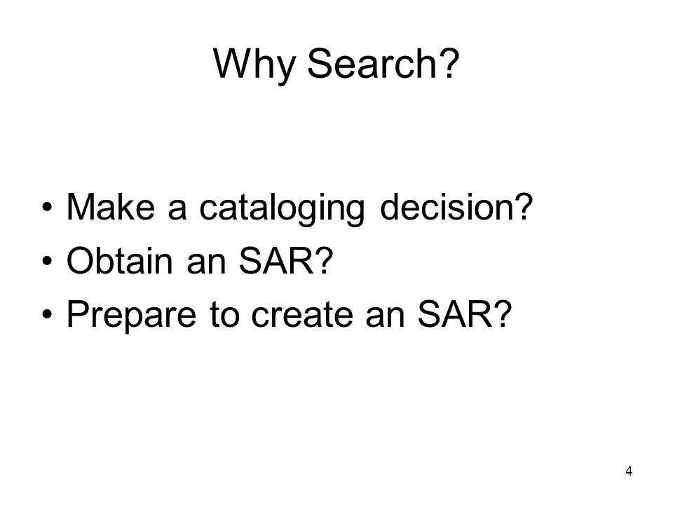 4 Why Search? Make a cataloging decision? Obtain an SAR? Prepare to create an SAR?