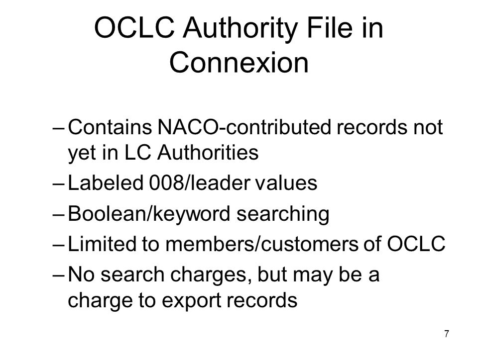 7 OCLC Authority File in Connexion –Contains NACO-contributed records not yet in LC Authorities –Labeled 008/leader values –Boolean/keyword searching –Limited to members/customers of OCLC –No search charges, but may be a charge to export records
