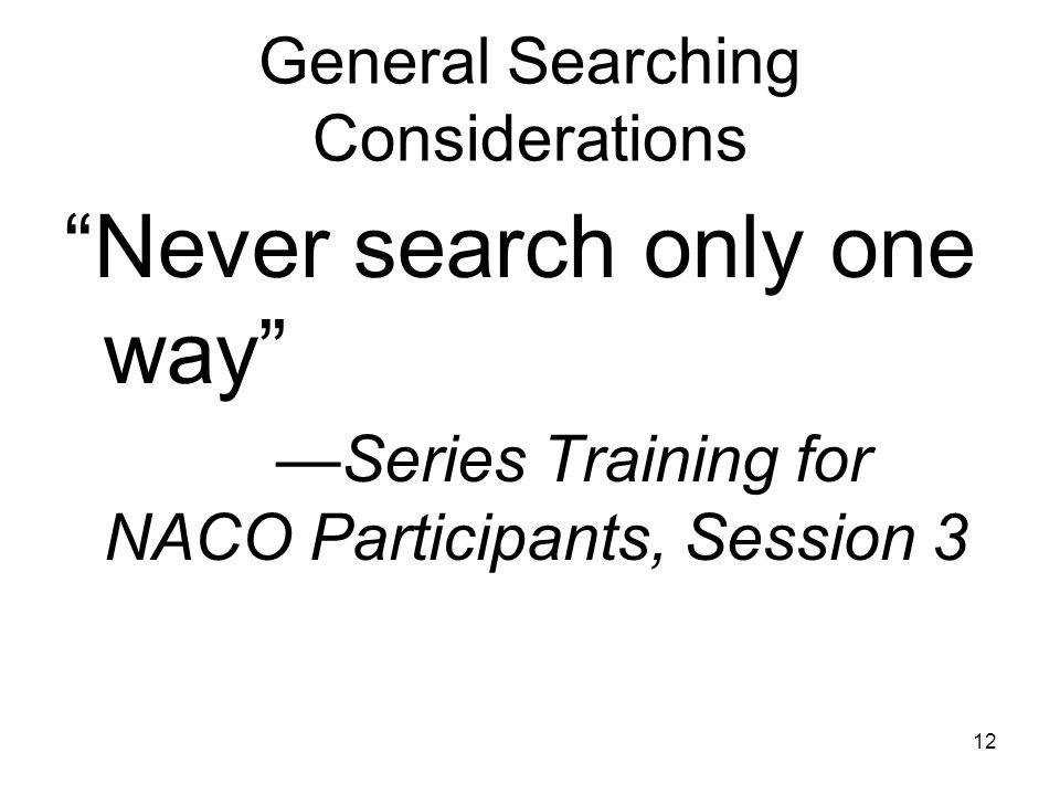 12 General Searching Considerations Never search only one way —Series Training for NACO Participants, Session 3