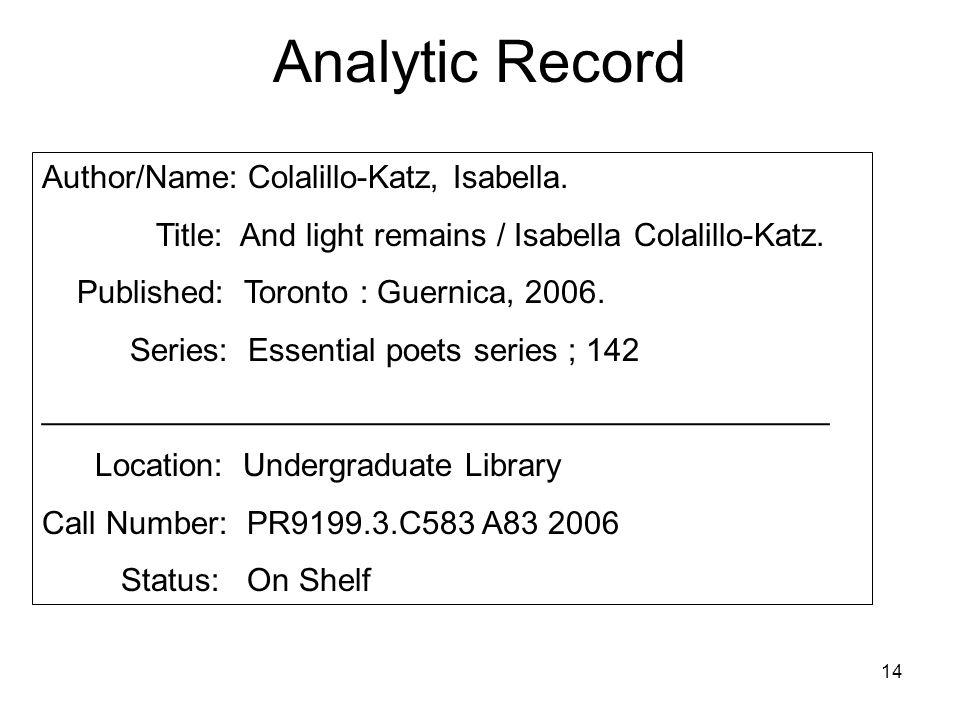 14 Analytic Record Author/Name: Colalillo-Katz, Isabella. Title: And light remains / Isabella Colalillo-Katz. Published: Toronto : Guernica, 2006. Ser