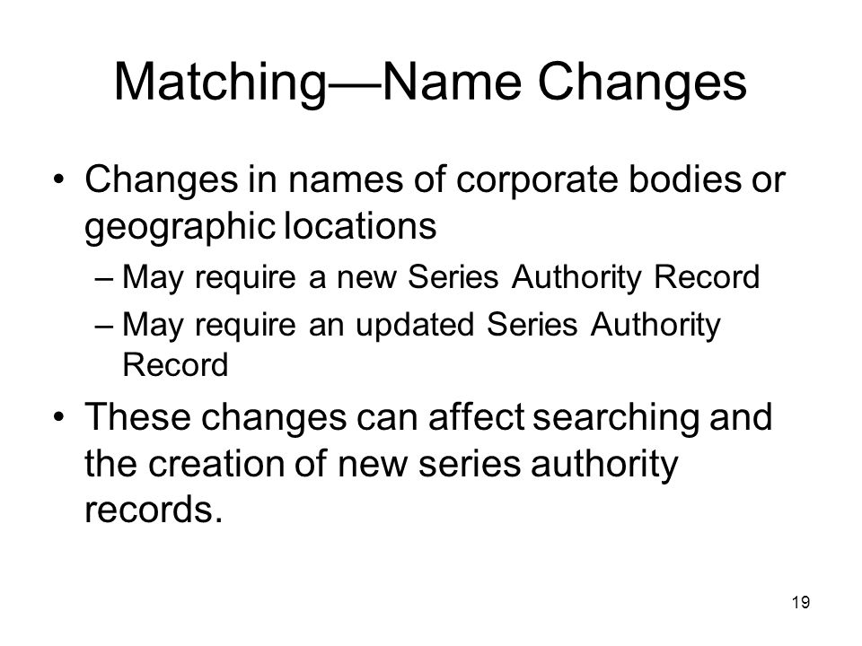 Matching—Name Changes Changes in names of corporate bodies or geographic locations –May require a new Series Authority Record –May require an updated Series Authority Record These changes can affect searching and the creation of new series authority records.