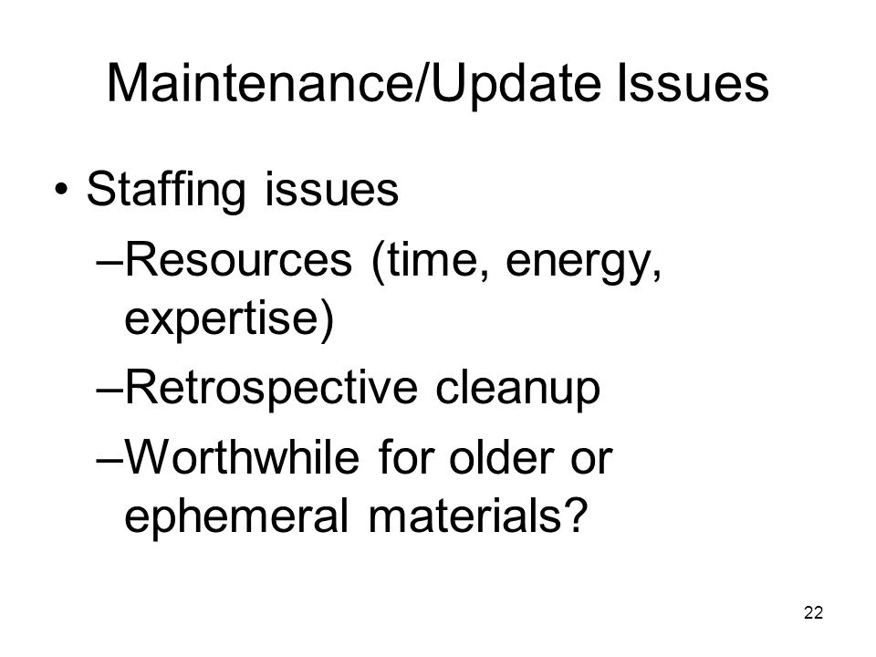 22 Maintenance/Update Issues Staffing issues –Resources (time, energy, expertise) –Retrospective cleanup –Worthwhile for older or ephemeral materials?