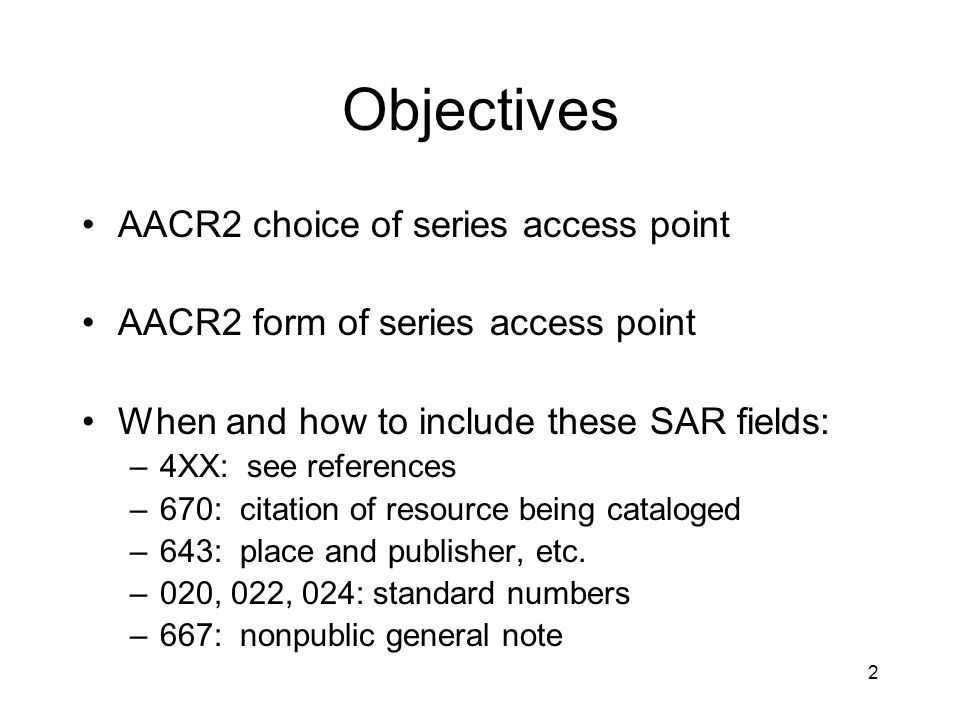 2 Objectives AACR2 choice of series access point AACR2 form of series access point When and how to include these SAR fields: –4XX: see references –670: citation of resource being cataloged –643: place and publisher, etc.