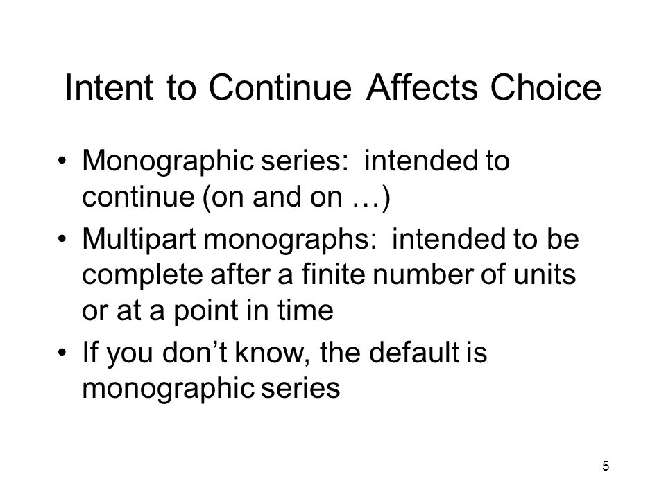 5 Intent to Continue Affects Choice Monographic series: intended to continue (on and on …) Multipart monographs: intended to be complete after a finite number of units or at a point in time If you don't know, the default is monographic series