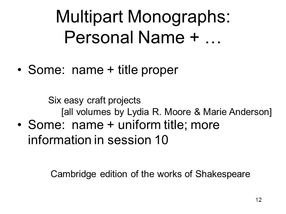 12 Multipart Monographs: Personal Name + … Some: name + title proper Some: name + uniform title; more information in session 10 Cambridge edition of the works of Shakespeare Six easy craft projects [all volumes by Lydia R.