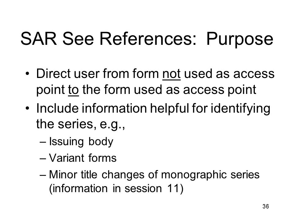 36 SAR See References: Purpose Direct user from form not used as access point to the form used as access point Include information helpful for identifying the series, e.g., –Issuing body –Variant forms –Minor title changes of monographic series (information in session 11)