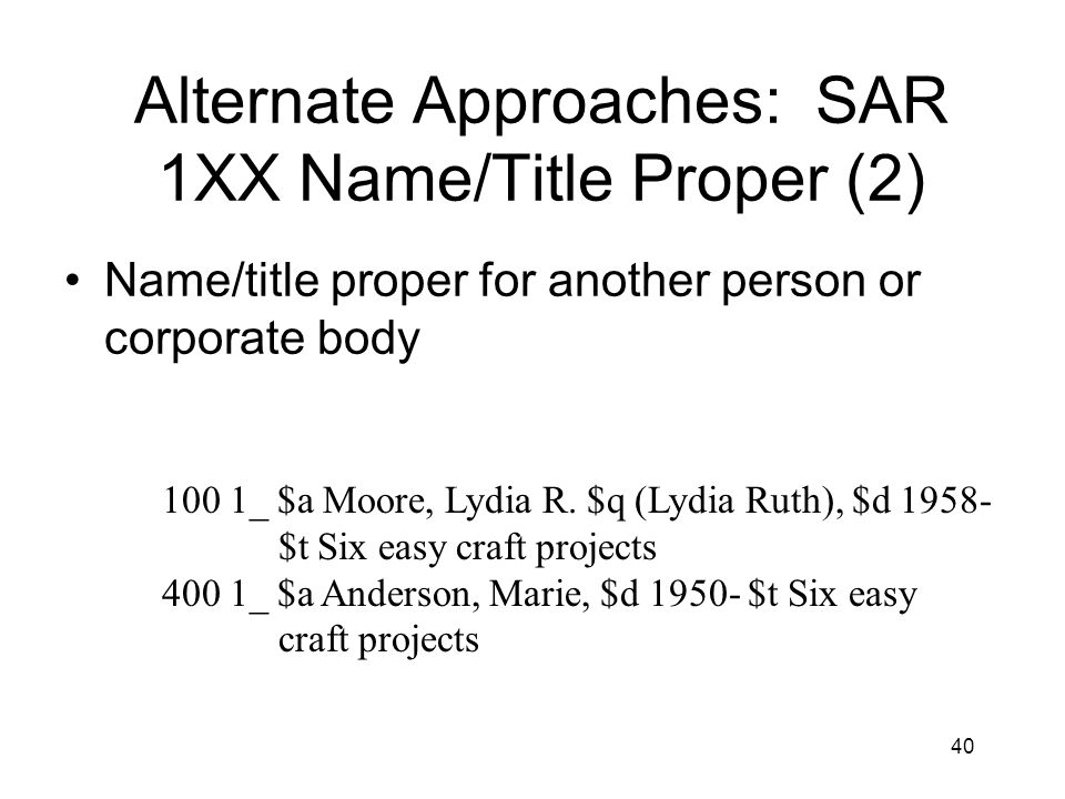40 Alternate Approaches: SAR 1XX Name/Title Proper (2) Name/title proper for another person or corporate body 100 1_ $a Moore, Lydia R.