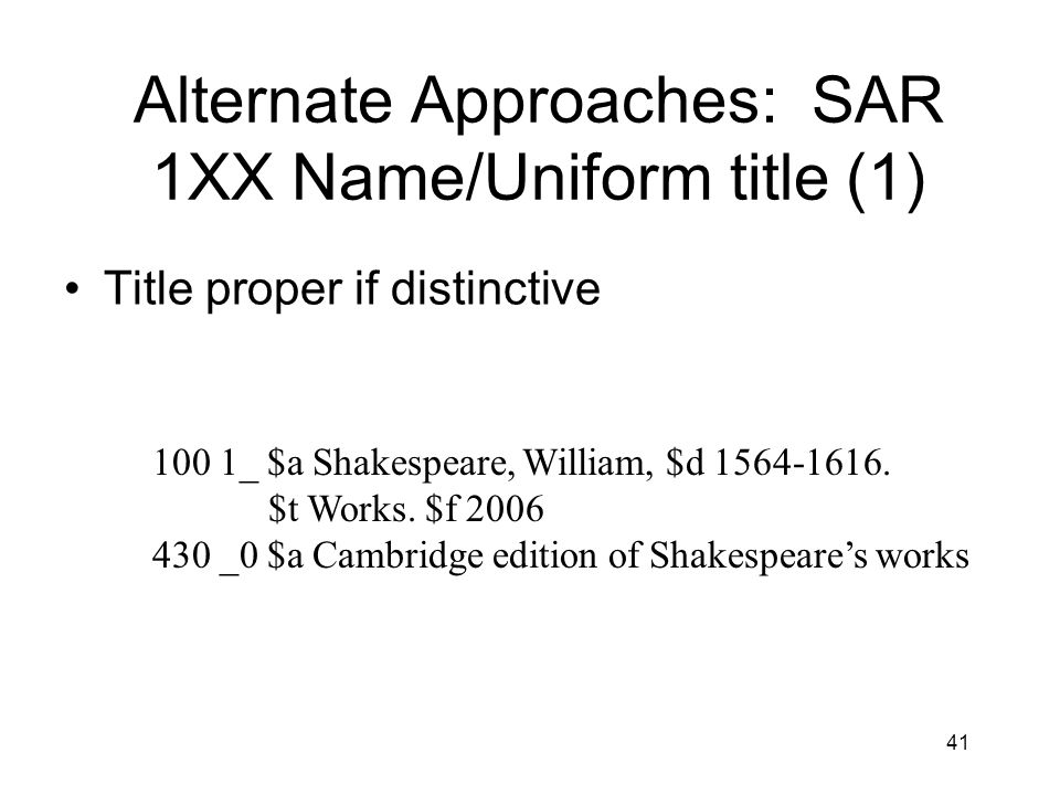 41 Alternate Approaches: SAR 1XX Name/Uniform title (1) Title proper if distinctive 100 1_ $a Shakespeare, William, $d 1564-1616.