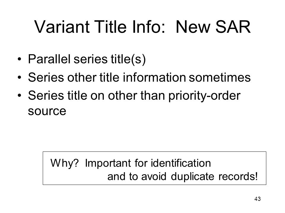 43 Variant Title Info: New SAR Parallel series title(s) Series other title information sometimes Series title on other than priority-order source Why.