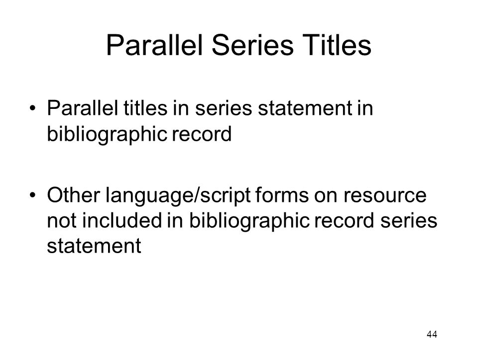 44 Parallel Series Titles Parallel titles in series statement in bibliographic record Other language/script forms on resource not included in bibliographic record series statement