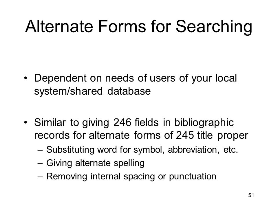 51 Alternate Forms for Searching Dependent on needs of users of your local system/shared database Similar to giving 246 fields in bibliographic records for alternate forms of 245 title proper –Substituting word for symbol, abbreviation, etc.