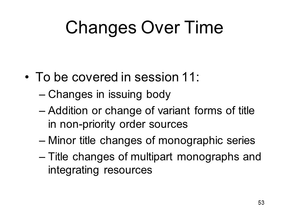 53 Changes Over Time To be covered in session 11: –Changes in issuing body –Addition or change of variant forms of title in non-priority order sources –Minor title changes of monographic series –Title changes of multipart monographs and integrating resources