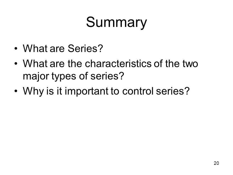 20 Summary What are Series. What are the characteristics of the two major types of series.