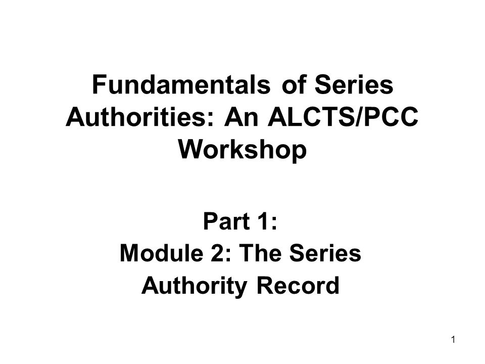 1 Fundamentals of Series Authorities: An ALCTS/PCC Workshop Part 1: Module 2: The Series Authority Record