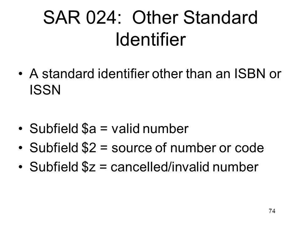 74 SAR 024: Other Standard Identifier A standard identifier other than an ISBN or ISSN Subfield $a = valid number Subfield $2 = source of number or code Subfield $z = cancelled/invalid number