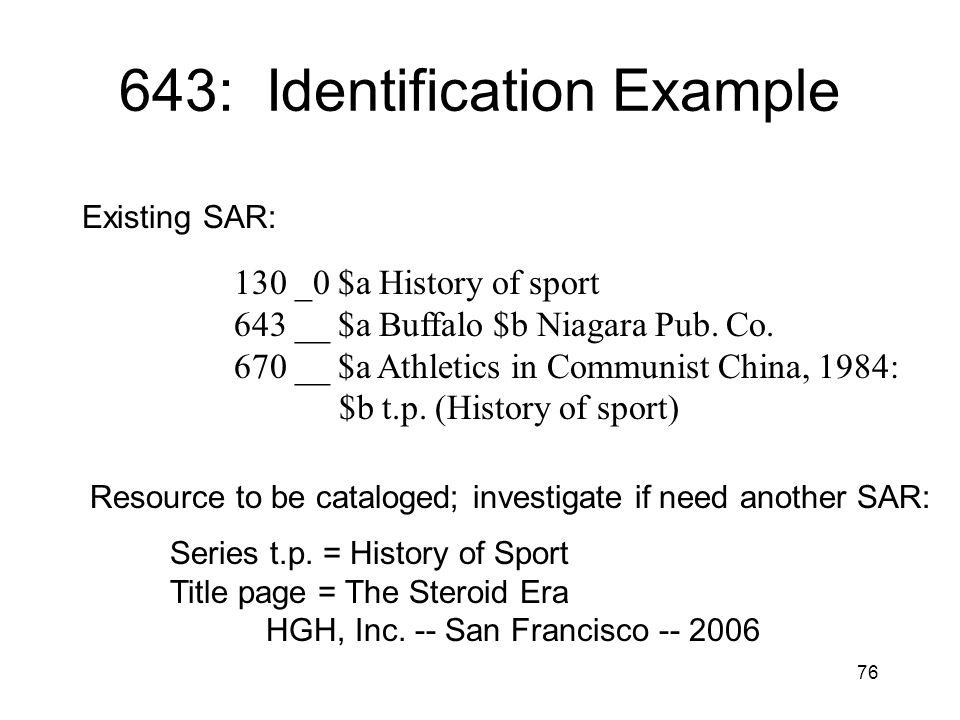 76 643: Identification Example Existing SAR: 130 _0 $a History of sport 643 __ $a Buffalo $b Niagara Pub. Co. 670 __ $a Athletics in Communist China,