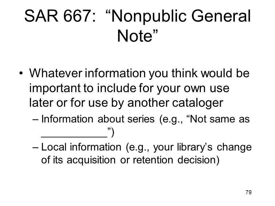 79 SAR 667: Nonpublic General Note Whatever information you think would be important to include for your own use later or for use by another cataloger –Information about series (e.g., Not same as ___________ ) –Local information (e.g., your library's change of its acquisition or retention decision)