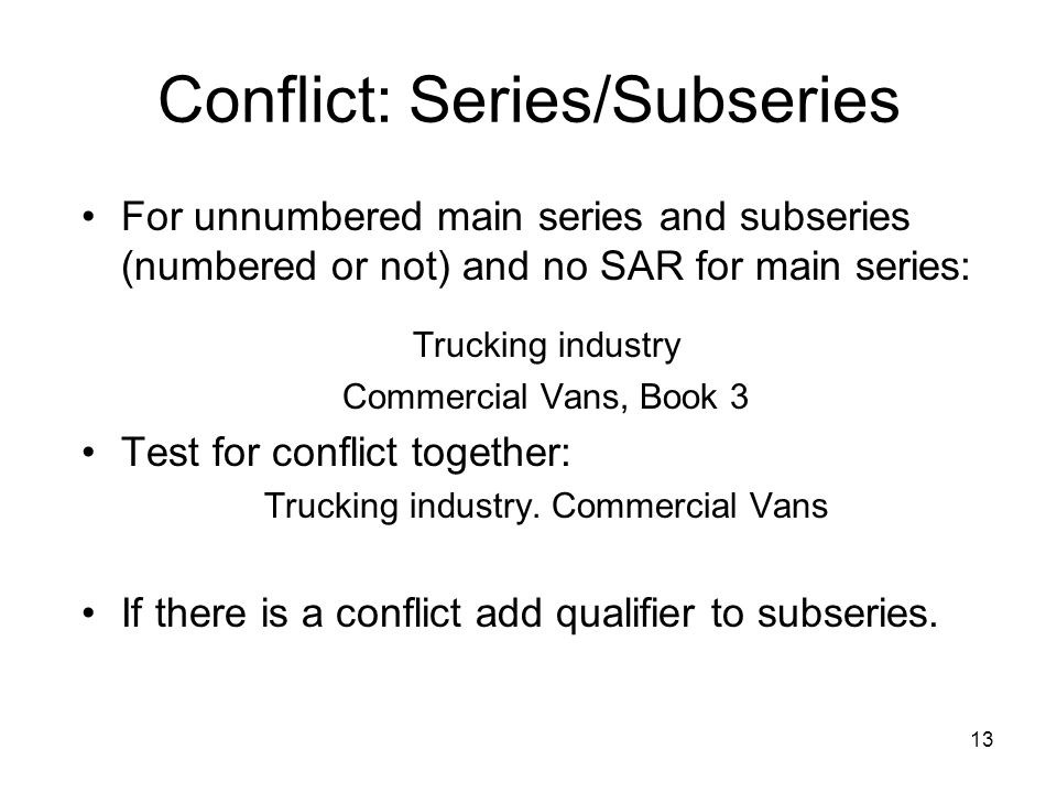 13 Conflict: Series/Subseries For unnumbered main series and subseries (numbered or not) and no SAR for main series: Trucking industry Commercial Vans, Book 3 Test for conflict together: Trucking industry.
