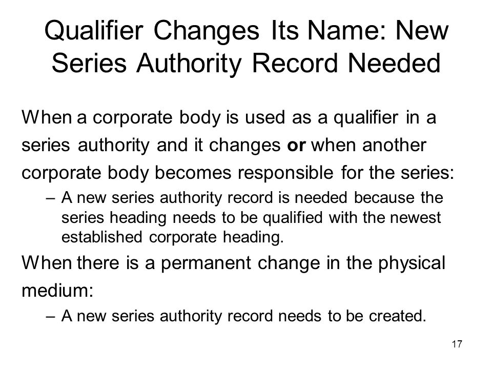 17 Qualifier Changes Its Name: New Series Authority Record Needed When a corporate body is used as a qualifier in a series authority and it changes or when another corporate body becomes responsible for the series: –A new series authority record is needed because the series heading needs to be qualified with the newest established corporate heading.