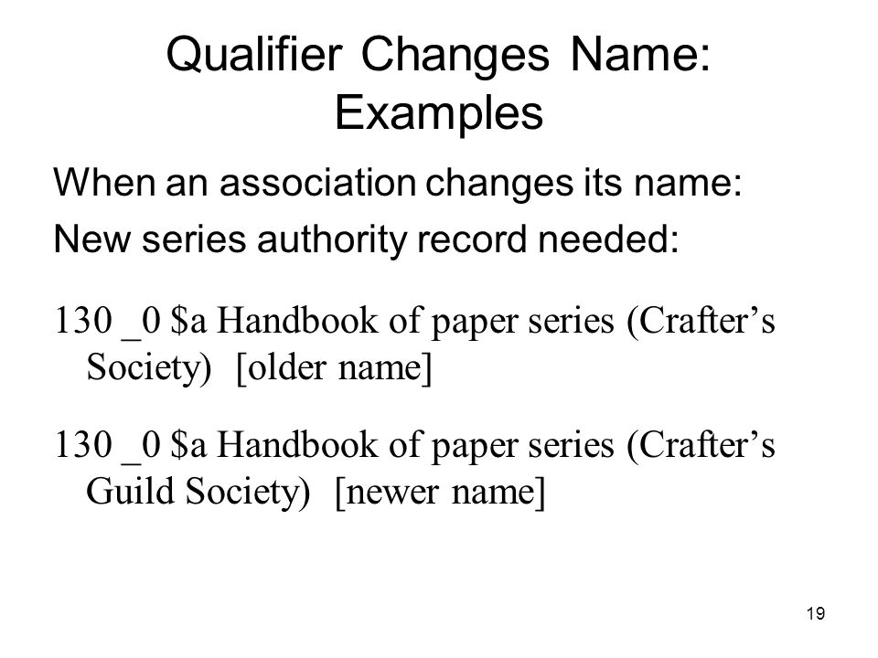 19 Qualifier Changes Name: Examples When an association changes its name: New series authority record needed: 130 _0 $a Handbook of paper series (Crafter's Society) [older name] 130 _0 $a Handbook of paper series (Crafter's Guild Society) [newer name]