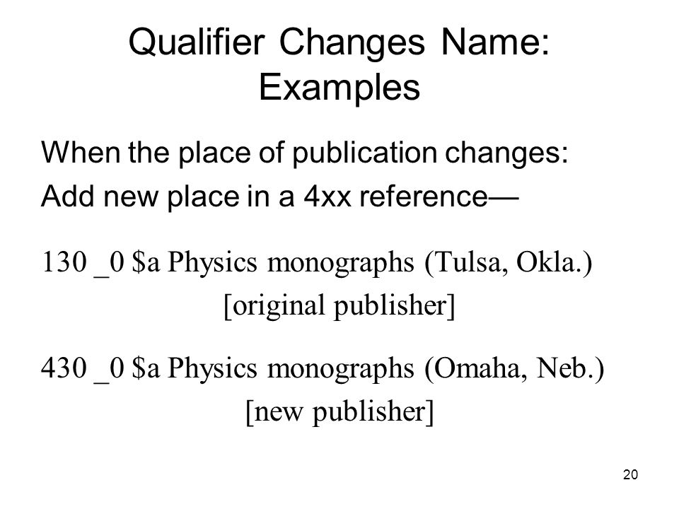 20 Qualifier Changes Name: Examples When the place of publication changes: Add new place in a 4xx reference— 130 _0 $a Physics monographs (Tulsa, Okla.) [original publisher] 430 _0 $a Physics monographs (Omaha, Neb.) [new publisher]