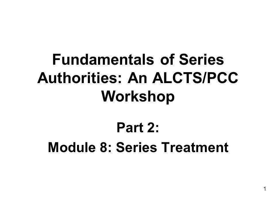 Fundamentals of Series Authorities: An ALCTS/PCC Workshop Part 2: Module 8: Series Treatment 1