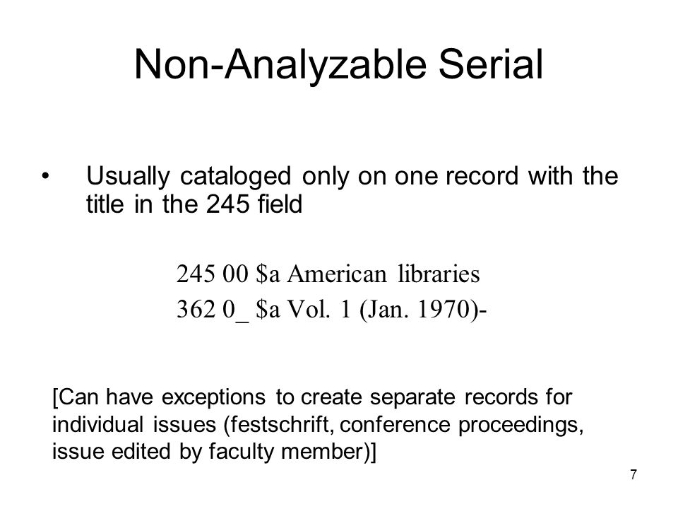 Non-Analyzable Serial Usually cataloged only on one record with the title in the 245 field 245 00 $a American libraries 362 0_ $a Vol.