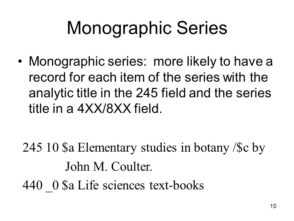 Monographic Series Monographic series: more likely to have a record for each item of the series with the analytic title in the 245 field and the series title in a 4XX/8XX field.