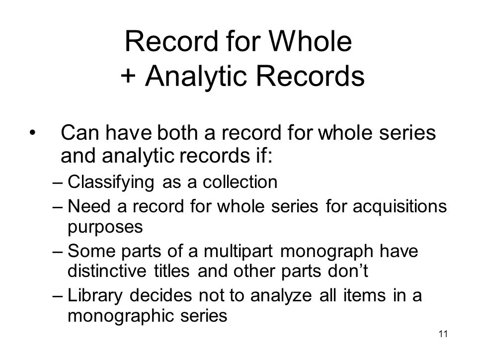 Record for Whole + Analytic Records Can have both a record for whole series and analytic records if: –Classifying as a collection –Need a record for whole series for acquisitions purposes –Some parts of a multipart monograph have distinctive titles and other parts don't –Library decides not to analyze all items in a monographic series 11