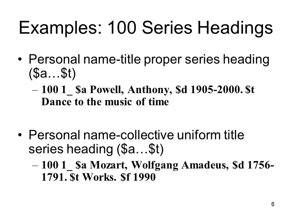6 Examples: 100 Series Headings Personal name-title proper series heading ($a…$t) –100 1_ $a Powell, Anthony, $d 1905-2000.