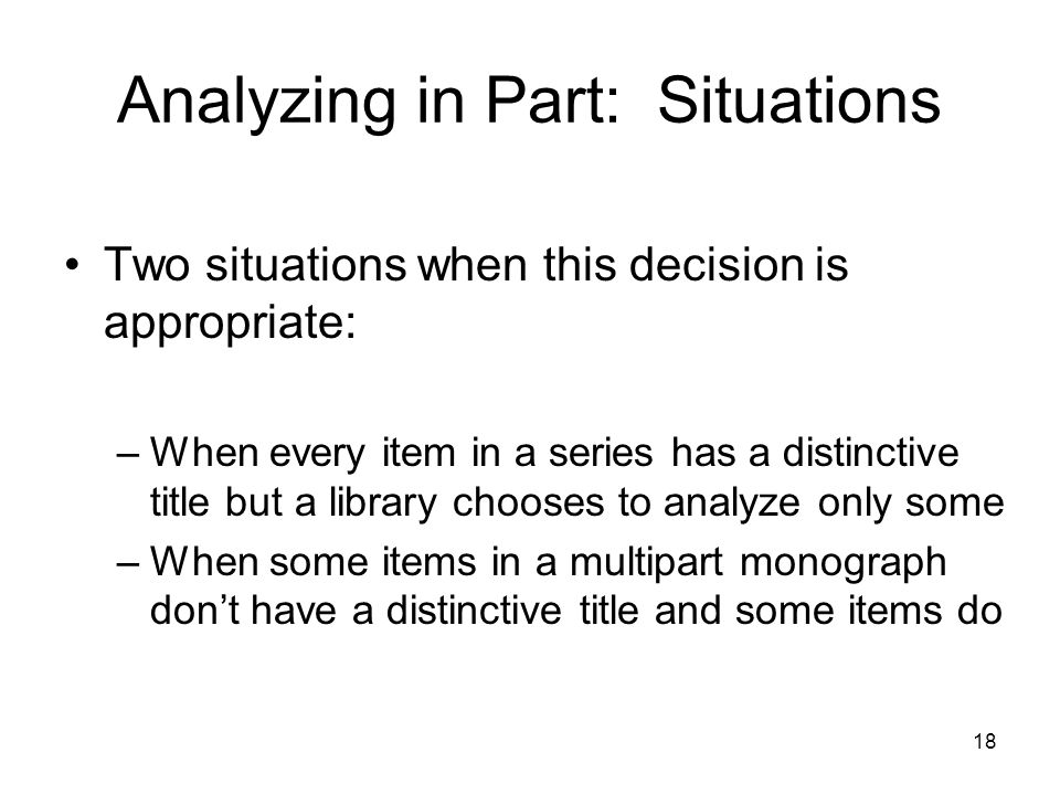 Analyzing in Part: Situations Two situations when this decision is appropriate: –When every item in a series has a distinctive title but a library chooses to analyze only some –When some items in a multipart monograph don't have a distinctive title and some items do 18