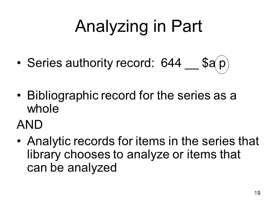 Analyzing in Part Series authority record: 644 __ $a p Bibliographic record for the series as a whole AND Analytic records for items in the series that library chooses to analyze or items that can be analyzed 19