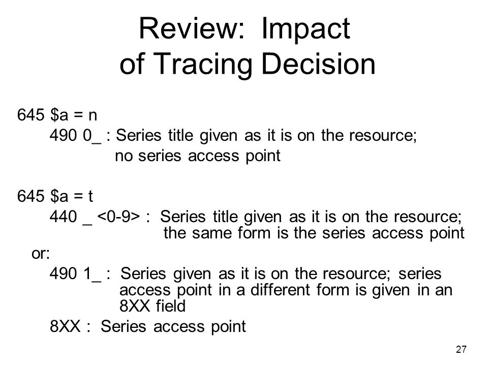 Review: Impact of Tracing Decision 645 $a = n 490 0_ : Series title given as it is on the resource; no series access point 645 $a = t 440 _ : Series title given as it is on the resource; the same form is the series access point or: 490 1_ : Series given as it is on the resource; series access point in a different form is given in an 8XX field 8XX : Series access point 27