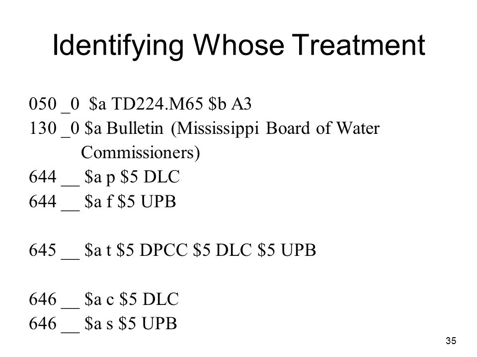Identifying Whose Treatment 050 _0 $a TD224.M65 $b A3 130 _0 $a Bulletin (Mississippi Board of Water Commissioners) 644 __ $a p $5 DLC 644 __ $a f $5 UPB 645 __ $a t $5 DPCC $5 DLC $5 UPB 646 __ $a c $5 DLC 646 __ $a s $5 UPB 35