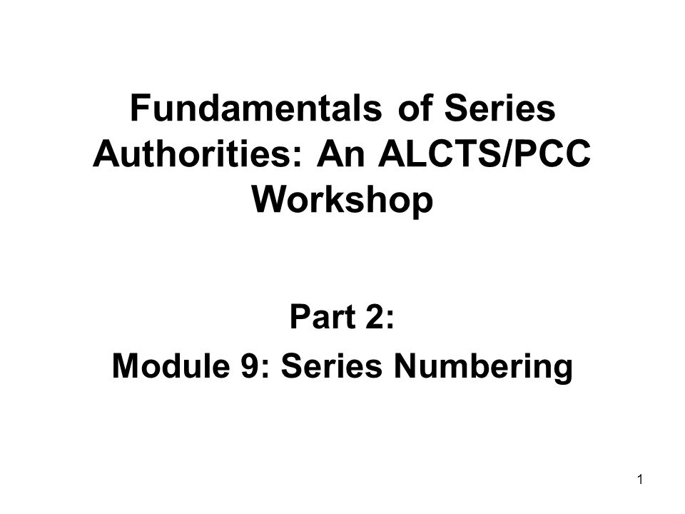 1 Fundamentals of Series Authorities: An ALCTS/PCC Workshop Part 2: Module 9: Series Numbering
