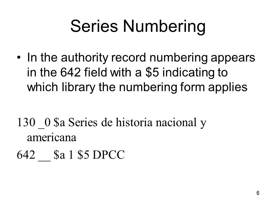 6 Series Numbering In the authority record numbering appears in the 642 field with a $5 indicating to which library the numbering form applies 130 _0 $a Series de historia nacional y americana 642 __ $a 1 $5 DPCC