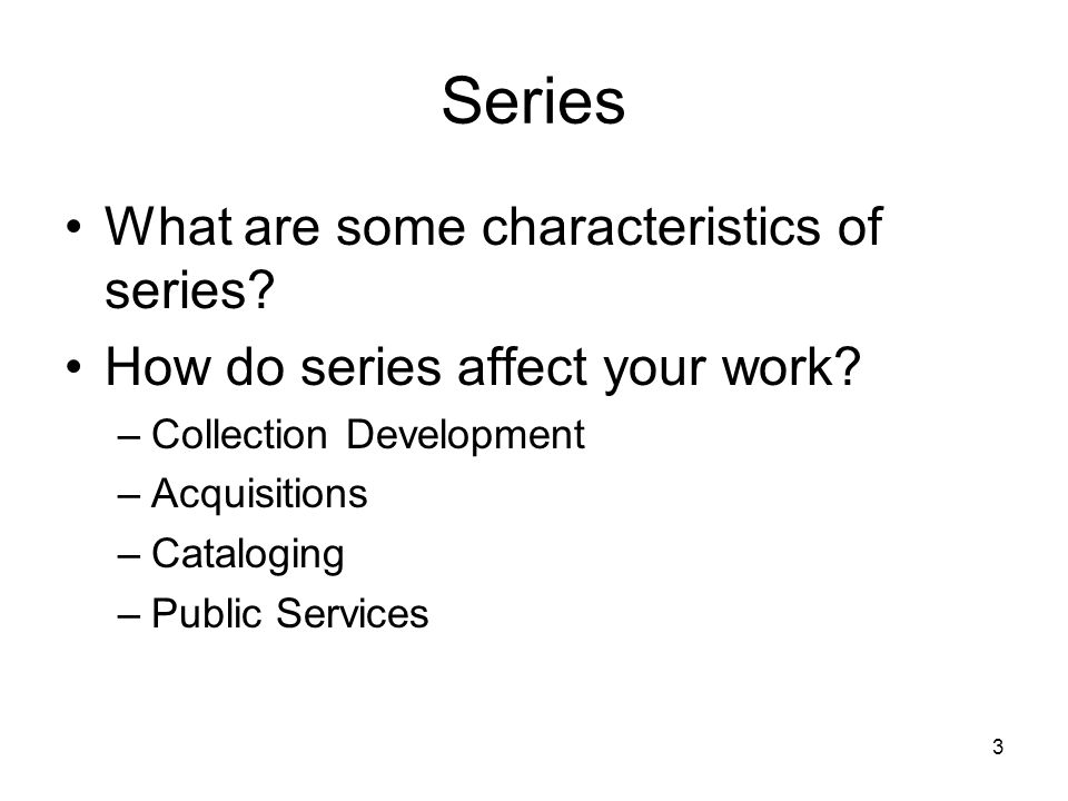 3 Series What are some characteristics of series. How do series affect your work.