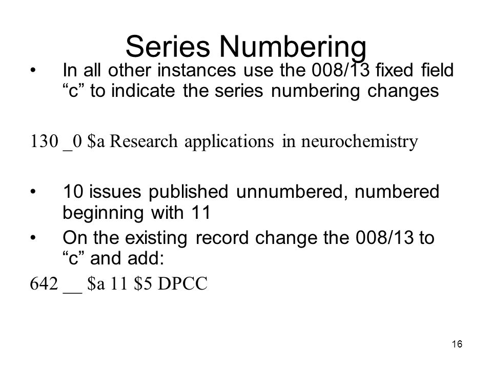 16 Series Numbering In all other instances use the 008/13 fixed field c to indicate the series numbering changes 130 _0 $a Research applications in neurochemistry 10 issues published unnumbered, numbered beginning with 11 On the existing record change the 008/13 to c and add: 642 __ $a 11 $5 DPCC