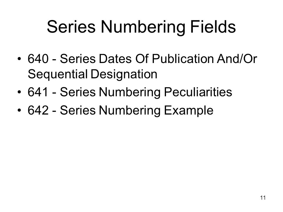 11 Series Numbering Fields 640 - Series Dates Of Publication And/Or Sequential Designation 641 - Series Numbering Peculiarities 642 - Series Numbering Example