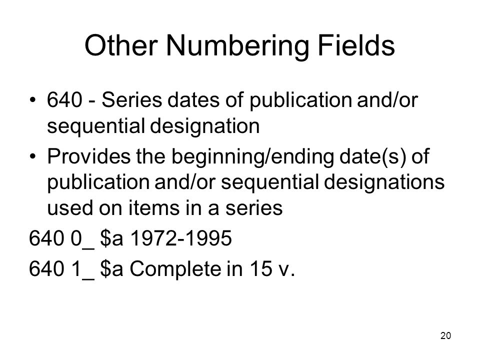 20 Other Numbering Fields 640 - Series dates of publication and/or sequential designation Provides the beginning/ending date(s) of publication and/or sequential designations used on items in a series 640 0_ $a 1972-1995 640 1_ $a Complete in 15 v.