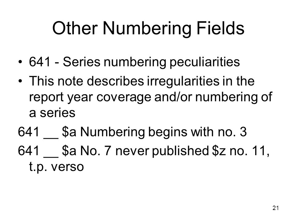 21 Other Numbering Fields 641 - Series numbering peculiarities This note describes irregularities in the report year coverage and/or numbering of a series 641 __ $a Numbering begins with no.